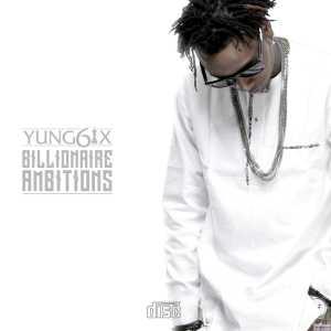 "Yung6ix Drops New E.P, ""Billionaire Ambitions"", View Artwork & Tracklist"